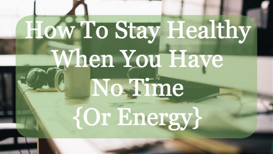 How To Stay Health When You Have No Time {Or Energy}