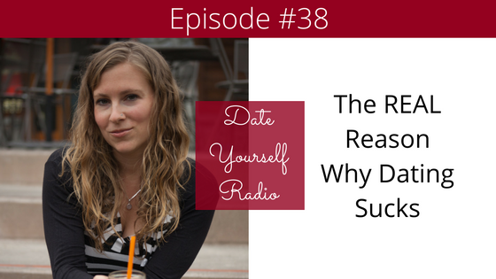 EP 38: The REAL Reason Why Dating Sucks and How to Make It Better
