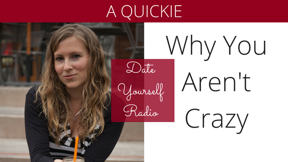QUICKIE: Why you aren't crazy