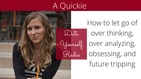 QUICKIE: How to let go of over thinking, over analyzing, obsessing, and future tripping