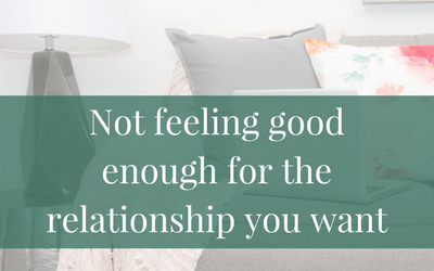 Not feeling good enough for the relationship you want