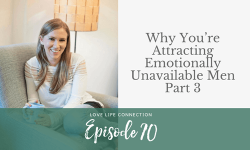 EP70: Why You're Attracting Emotionally Unavailable Men Part 3