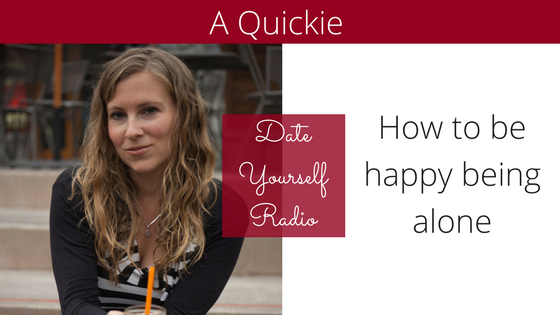 QUICKIE: How to be happy being alone