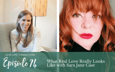 EP74: What Real Love Really Looks Like with Sara Jane Case