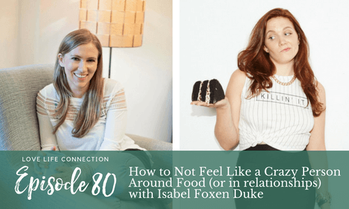 How to Not Feel Like a Crazy Person Around Food (or in relationships) with Isabel Foxen Duke