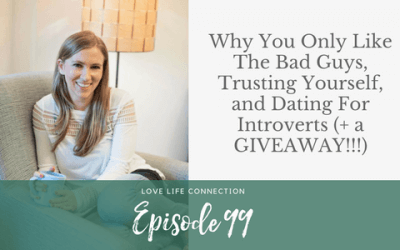 EP99: Why You Only Like The Bad Guys, Trusting Yourself, and Dating For Introverts (+ a GIVEAWAY!!!)