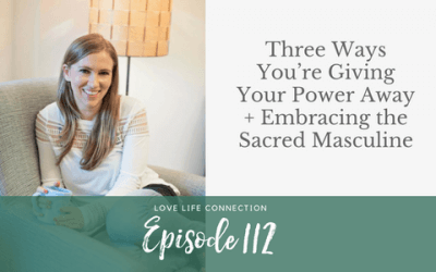 EP112: Three Ways You're Giving Your Power Away + Embracing the Sacred Masculine