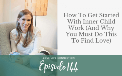 EP144: How To Get Started With Inner Child Work (And Why You Must Do This To Find Love)