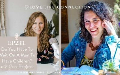 EP 233: Do You Have To Wait On A Man To Have Children? – With Dana Freedman